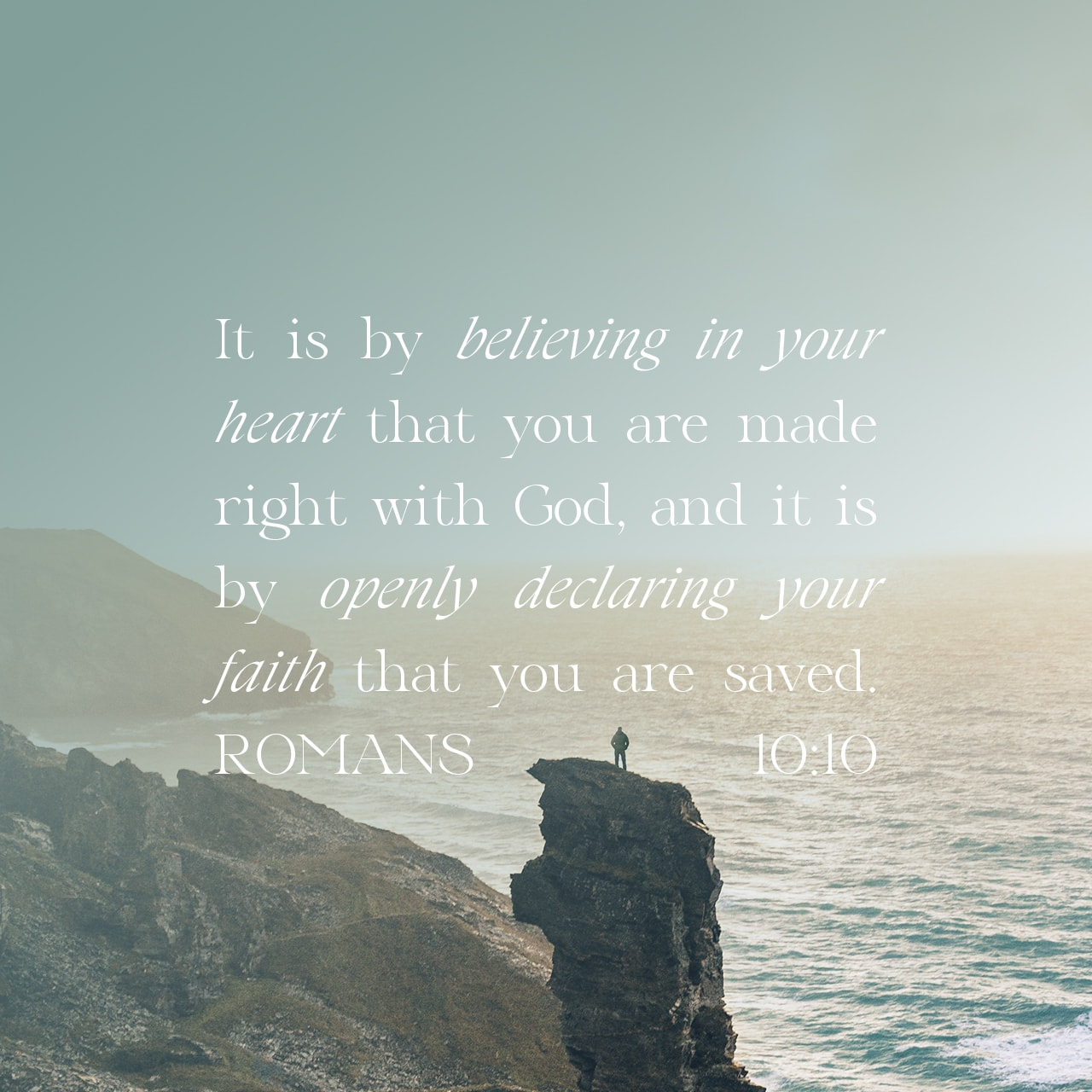 It is by believing in your heart that you are made right with God, and it is by openly declaring your faith that you are saved. - ROMANS 10:10 - Verse Image