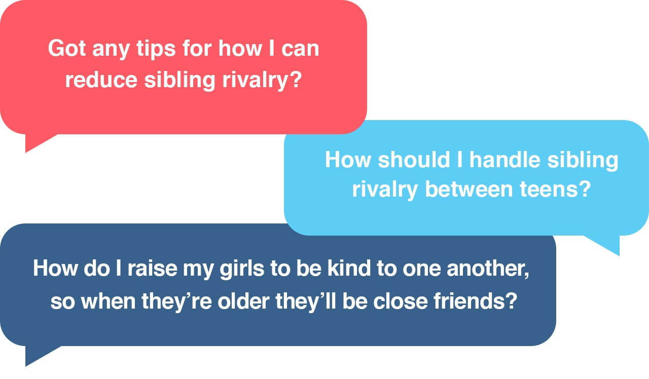 Got any tips for how I can reduce sibling rivalry? How should I handle sibling rivalry between teens? How do I raise my girls to be kind to one another, so when they're older they'll be close friends?