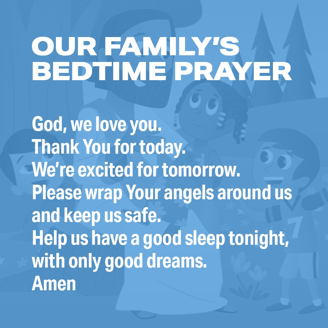 Our Family's Bedtime Prayer: God, we love you. Thank You for today. We're excited for tomorrow. Please wrap Your angels around us and keep us safe. Help us have a good sleep tonight, with only good dreams. Amen